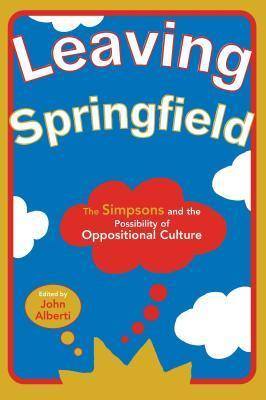 Leaving Springfield: The Simpsons and the Possibility of Oppositional Culture  by  John Alberti