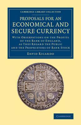 Proposals for an Economical and Secure Currency: With Observations on the Profits of the Bank of England, as They Regard the Public and the Proprietors of Bank Stock David Ricardo