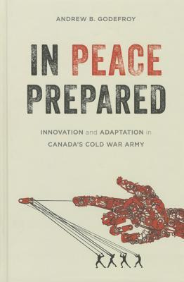 In Peace Prepared: Innovation and Adaptation in Canada S Cold War Army  by  Andrew B. Godefroy