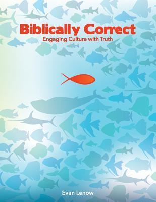 Biblically Correct: Engaging Culture with Truth Evan Lenow