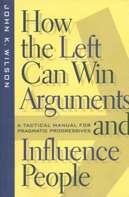 How the Left Can Win Arguments and Influence People: A Tactical Manual for Pragmatic Progressives  by  John  Wilson