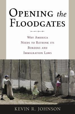Opening the Floodgates: Why America Needs to Rethink Its Borders and Immigration Laws  by  Kevin Johnson