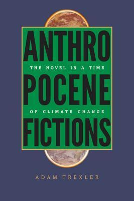 Anthropocene Fictions: The Novel in a Time of Climate Change Adam Trexler