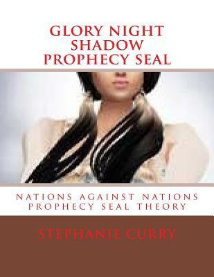 Glory Night Shadow Prophecy Seal: Nations Against Nations Prophecy Seal Theory  by  Mrs Stephanie Diane Curry
