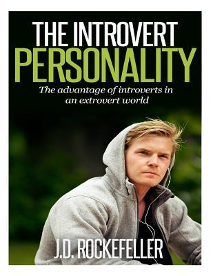The Introvert Personality: The Advantage of Introverts in an Extrovert World J D Rockefeller
