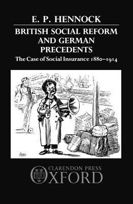 British Social Reform and German Precedents: The Case of Social Insurance 1880-1914 E. P. Hennock