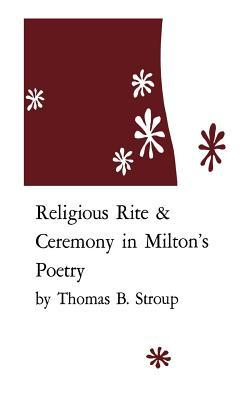 Religious Rite and Ceremony in Miltons Poetry  by  Thomas B. Stroup