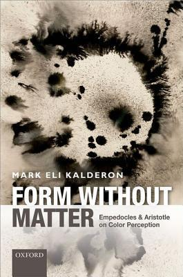 Form Without Matter: Empedocles and Aristotle on Color Perception  by  Mark Eli Kalderon