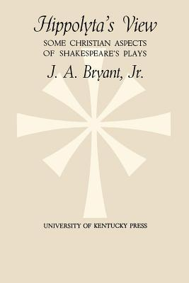 Hippolytas View: Some Christian Aspects of Shakespeares Plays J a Jr Bryant