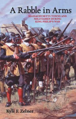 A Rabble in Arms: Massachusetts Towns and Militiamen During King Philips War Kyle Zelner