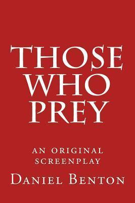 Those Who Prey: An Original Screenplay  by  Daniel Benton