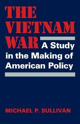 The Vietnam War: A Study in the Making of American Policy  by  Michael P. Sullivan