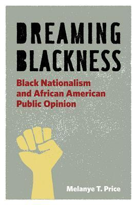 Dreaming Blackness: Black Nationalism and African American Public Opinion Melanye Price