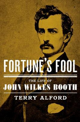 Fortunes Fool: The Life of John Wilkes Booth Terry Alford