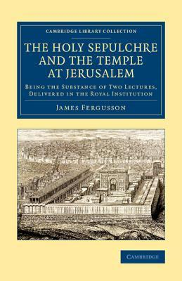 The Holy Sepulchre and the Temple at Jerusalem James Fergusson