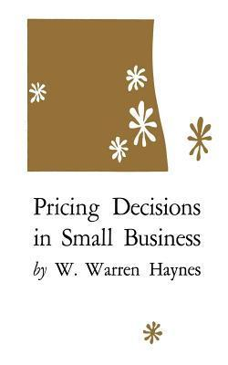 Pricing Decisions in Small Business  by  W. Warren Haynes