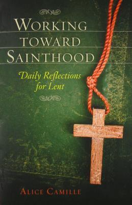 Working Toward Sainthood: Daily Reflections for Lent  by  Alice Camille