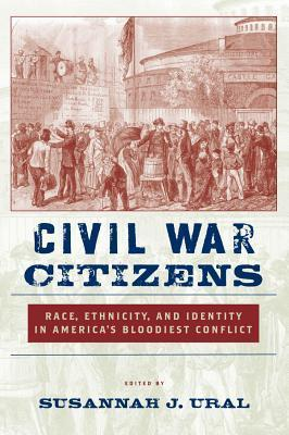 Civil War Citizens: Race, Ethnicity, and Identity in Americas Bloodiest Conflict  by  Susannah Ural