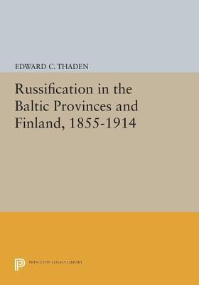 Russification in the Baltic Provinces and Finland, 1855-1914 Edward C. Thaden