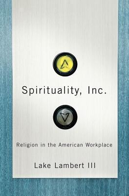Spirituality, Inc.: Religion In The American Workplace  by  Lake Lambert III