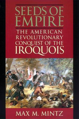 Seeds of Empire: The American Revolutionary Conquest of the Iroquois Max M. Mintz