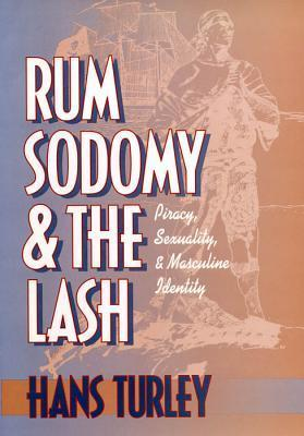 Rum, Sodomy and the Lash: Piracy, Sexuality and Masculine Identity  by  Hans Turley