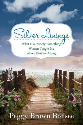 Silver Linings: What Five Ninety-Something Women Taught Me about Positive Aging Peggy Brown Bonsee
