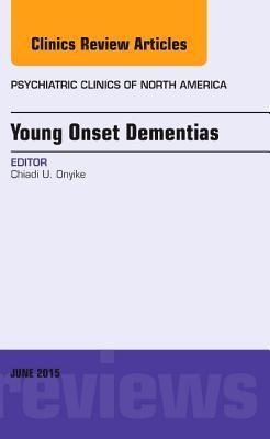 Young-Onset Dementias, an Issue of Psychiatric Clinics of North America Chiadi Onyike