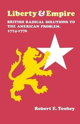 Liberty and Empire: British Radical Solutions to the American Problem, 1774--1776  by  Robert E. Toohey