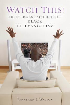 Watch This!: The Ethics and Aesthetics of Black Televangelism  by  Jonathan L. Walton