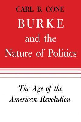 Burke and the Nature of Politics: The Age of the American Revolution  by  Carl B. Cone