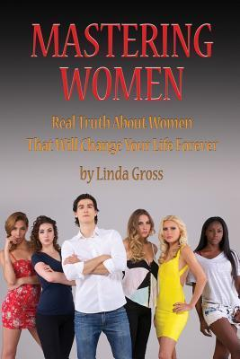 Mastering Women: The Definitive Guide to Understanding and Being Effective with Women  by  Linda Gross