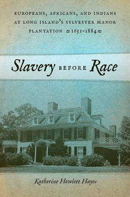 Slavery Before Race: Europeans, Africans, and Indians at Long Islands Sylvester Manor Plantation, 1651-1821  by  Katherine Howlett Hayes