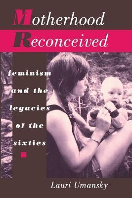 Motherhood Reconceived: Feminism and the Legacies of the Sixties Lauri Umansky