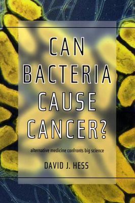 Can Bacteria Cause Cancer?: Alternative Medicine Confronts Big Science David J. Hess