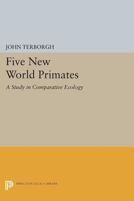 Five New World Primates: A Study in Comparative Ecology: A Study in Comparative Ecology John Terborgh