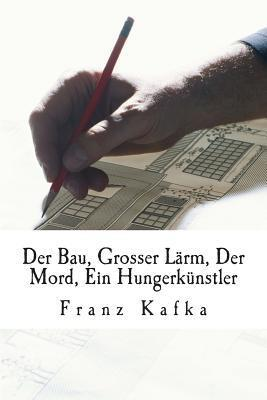 Der Bau, Grosser Larm, Der Mord, Ein Hungerkunstler  by  Franz Kafka