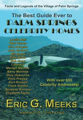 The Best Guide Ever to Palm Springs Celebrity Homes: Facts and Legends of the Village of Palm Springs  by  Eric G Meeks
