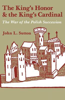 The Kings Honor and the Kings Cardinal: The War of the Polish Succession John L Sutton