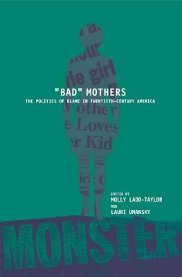 Bad Mothers: The Politics of Blame in Twentieth-Century America: The Politics of Blame in Twentieth-Century America  by  Laurie Umansky