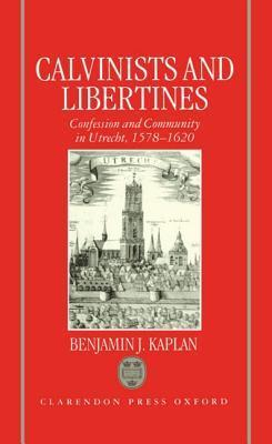 Calvinists and Libertines: Confession and Community in Utrecht 1578-1620 Marion Kaplan