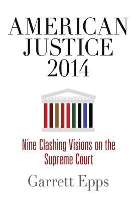 American Justice 2014: Nine Clashing Visions on the Supreme Court Garrett Epps