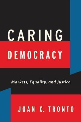 Caring Democracy: Markets, Equality, and Justice  by  Joan C Tronto