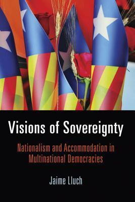 Visions of Sovereignty: Nationalism and Accommodation in Multinational Democracies Jaime Lluch