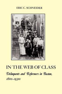 In the Web of Class: Delinquents and Reformers in Boston, 1810s-1930s Eric C. Schneider