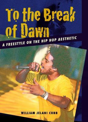 To the Break of Dawn: A Freestyle on the Hip Hop Aesthetic William Cobb