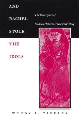 And Rachel Stole The Idols: The Emergence Of Modern Hebrew Womens Writing Wendy I. Zierler