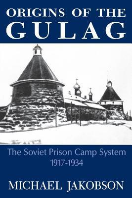 Origins of the Gulag: The Soviet Prison Camp System, 1917-1934  by  Michael Jakobson
