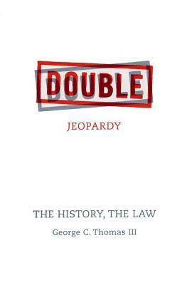 Double Jeopardy: The History, the Law  by  George C. Thomas III