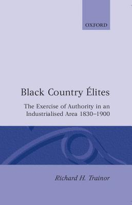 Black Country Elites: The Exercise of Authority in an Industrialized Area 1830-1900  by  Richard H. Trainor